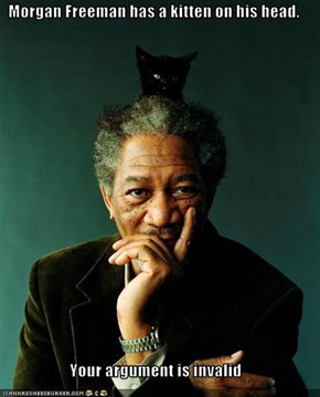 Morgan Freeman has a kitten on his head.   Your argument is invalid