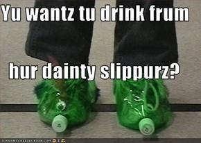 Yu wantz tu drink frum   hur dainty slippurz?