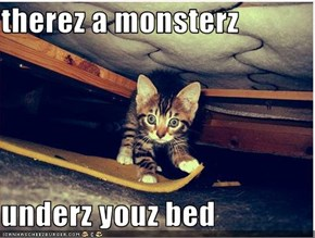 therez a monsterz  underz youz bed