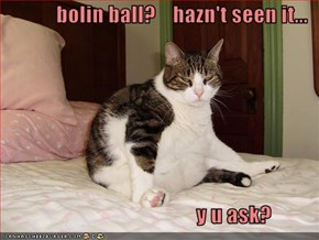 bolin ball?    hazn't seen it...                                                 y u ask?