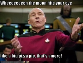 Wheeeeeeeen the moon hits your eye  like a big pizza pie, that's amore!