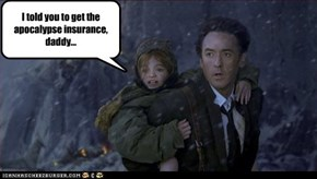 I told you to get the apocalypse insurance, daddy...