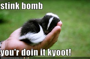 stink bomb  you'r doin it kyoot!