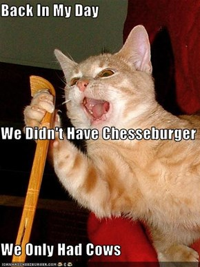 Back In My Day  We Didn't Have Chesseburger We Only Had Cows