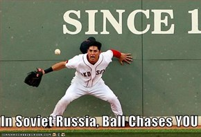 In Soviet Russia, Ball Chases YOU