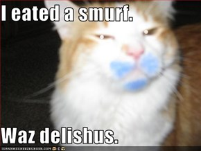 I eated a smurf.  Waz delishus.