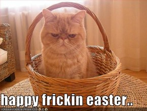 happy frickin easter..