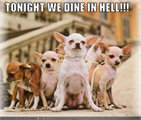 TONIGHT WE DINE IN HELL!!!