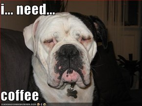 i... need...  coffee