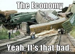 The Economy      Yeah, It's that bad.