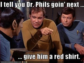 I tell you Dr. Phils goin' next ...  ... give him a red shirt.