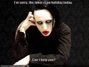 I'm sorry, the Joker is on holiday today.  Can I help you?