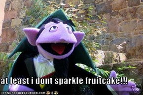 at least i dont sparkle fruitcake!!!