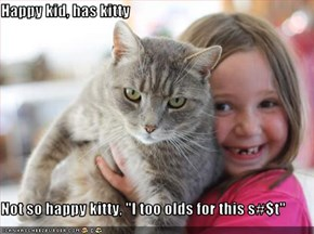"Happy kid, has kitty  Not so happy kitty, ""I too olds for this s#$t"""