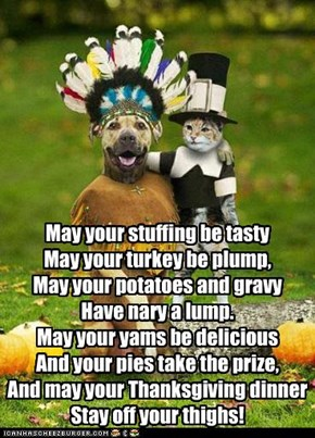 May your stuffing be tasty May your turkey be plump, May your potatoes and gravy Have nary a lump. May your yams be delicious And your pies take the prize, And may your Thanksgiving dinner Stay off your thighs!