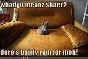 whadyu meanz shaer?  dere's bairly rum for meh!