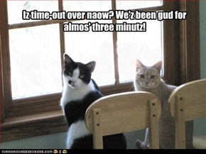 Iz time-out over naow? We'z been gud for almos' three minutz!