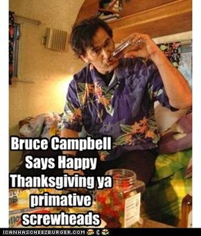 Bruce Campbell Says Happy Thanksgiving ya primative screwheads