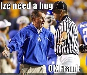 Ize need a hug                              OK Frank