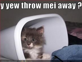 y yew throw mei away ?