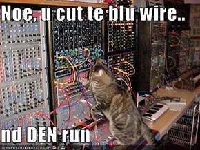 Noe, u cut te blu wire..  nd DEN run