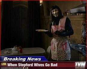 Breaking News - When Stepford Wives Go Bad