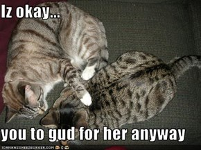 Iz okay...  you to gud for her anyway