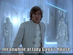 ..meanwhile at lady Gaga's house