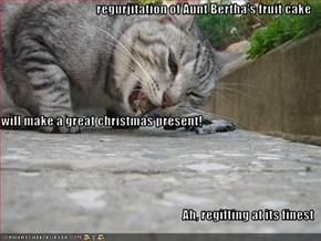 regurjitation of Aunt Bertha's fruit cake  will make a great christmas present! Ah, regifting at its finest