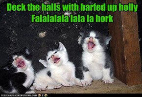 Deck the halls with barfed up holly Falalalala lala la hork