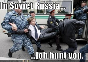 In Soviet Russia...   ...job hunt you.