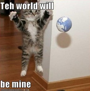 Teh world will  be mine