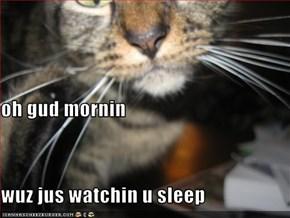 oh gud mornin wuz jus watchin u sleep