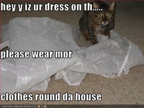 hey y iz ur dress on th..... please wear mor  clothes round da house