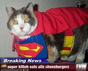 Breaking News - super kitteh eats allz cheesburgerz