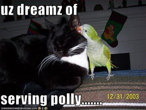 uz dreamz of   serving polly.......