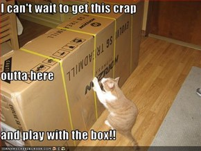 I can't wait to get this crap  outta here and play with the box!!