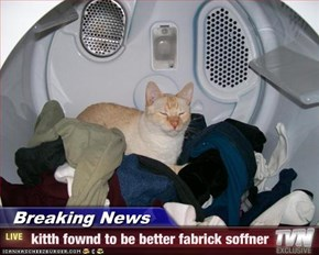 Breaking News -  kitth fownd to be better fabrick soffner