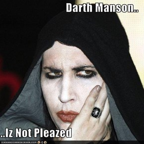 Darth Manson..  ..Iz Not Pleazed