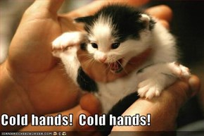 Cold hands!  Cold hands!