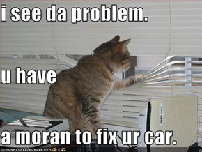 i see da problem. u have a moran to fix ur car.