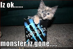 Iz ok......  monster iz gone.....
