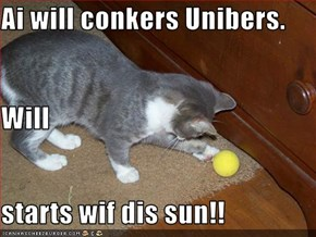 Ai will conkers Unibers. Will  starts wif dis sun!!