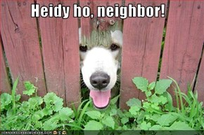 Heidy ho, neighbor!