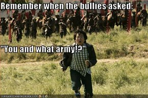 "Remember when the bullies asked: ""You and what army!?"""