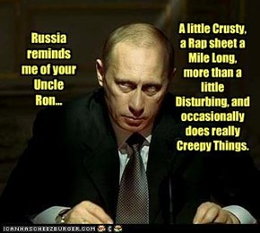 Russia reminds me of your Uncle Ron...