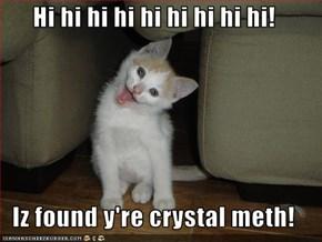 Hi hi hi hi hi hi hi hi hi!  Iz found y're crystal meth!