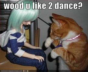 wood u like 2 dance?