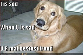 I is sad When U is sad U R mai bestest frend