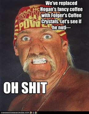 We've replaced Hogan's fancy coffee with Folger's Coffee Crystals. Let's see if he noti---